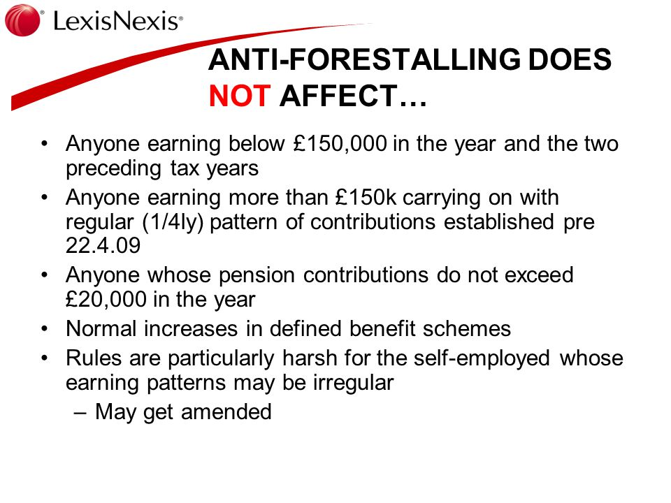 ANTI-FORESTALLING DOES NOT AFFECT… Anyone earning below £150,000 in the year and the two preceding tax years Anyone earning more than £150k carrying o