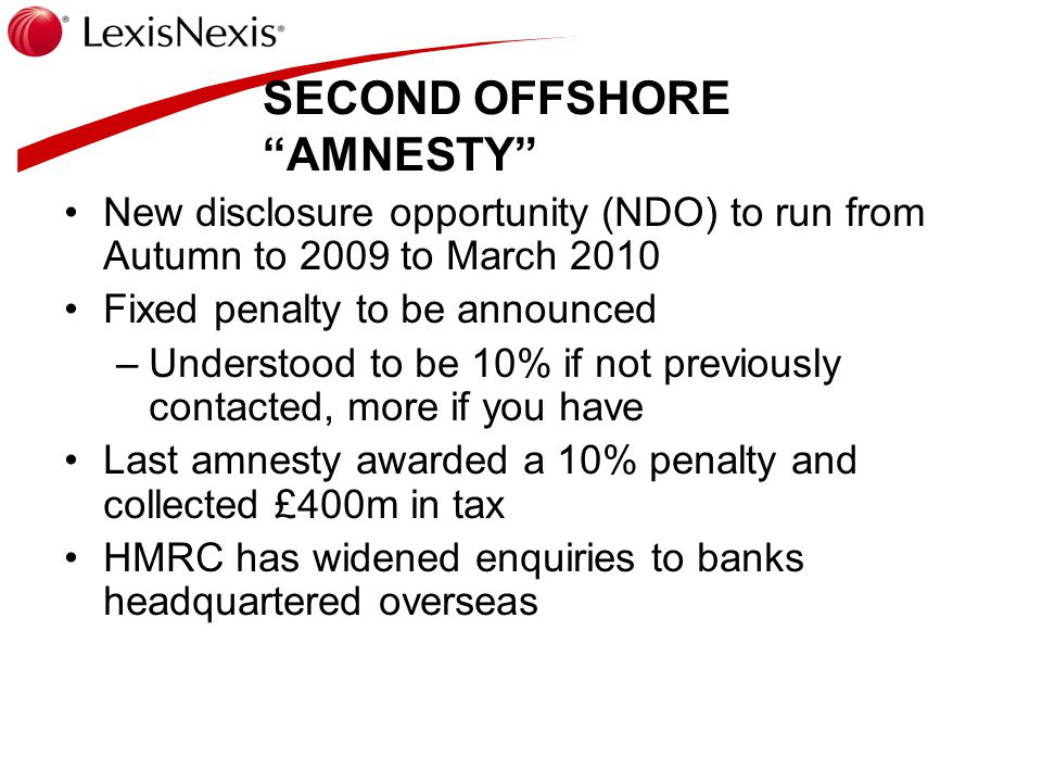 SECOND OFFSHORE AMNESTY New disclosure opportunity (NDO) to run from Autumn to 2009 to March 2010 Fixed penalty to be announced –Understood to be 10% if not previously contacted, more if you have Last amnesty awarded a 10% penalty and collected £400m in tax HMRC has widened enquiries to banks headquartered overseas