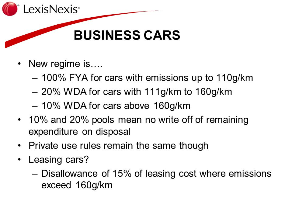 BUSINESS CARS New regime is…. –100% FYA for cars with emissions up to 110g/km –20% WDA for cars with 111g/km to 160g/km –10% WDA for cars above 160g/k