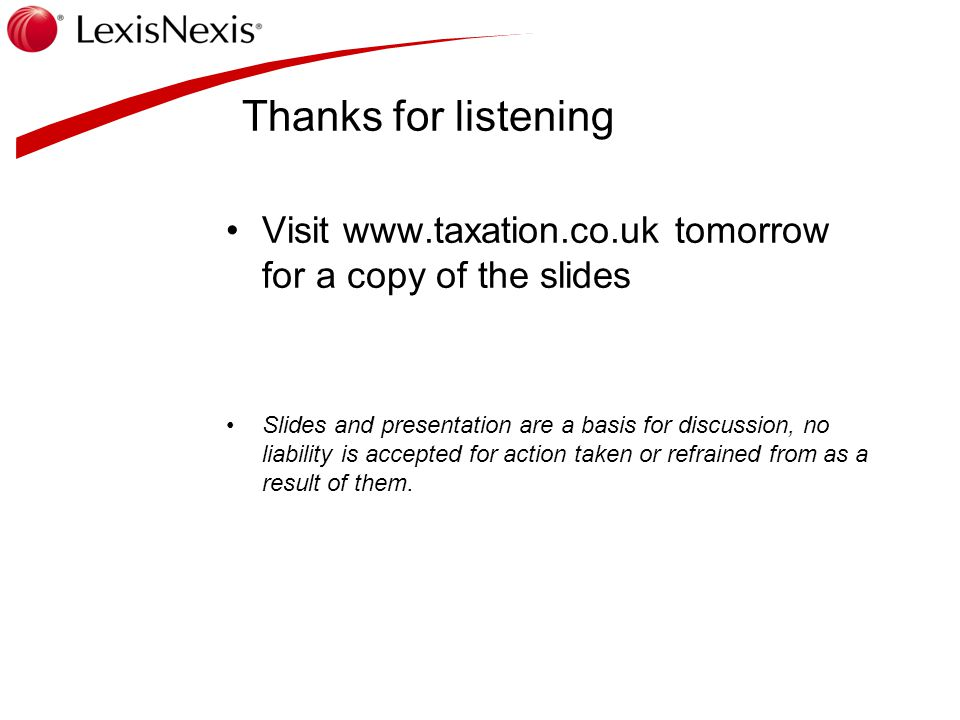 Thanks for listening Visit www.taxation.co.uk tomorrow for a copy of the slides Slides and presentation are a basis for discussion, no liability is ac