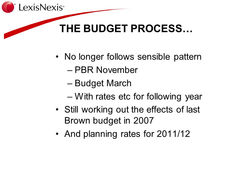 THE BUDGET PROCESS… No longer follows sensible pattern –PBR November –Budget March –With rates etc for following year Still working out the effects of last Brown budget in 2007 And planning rates for 2011/12