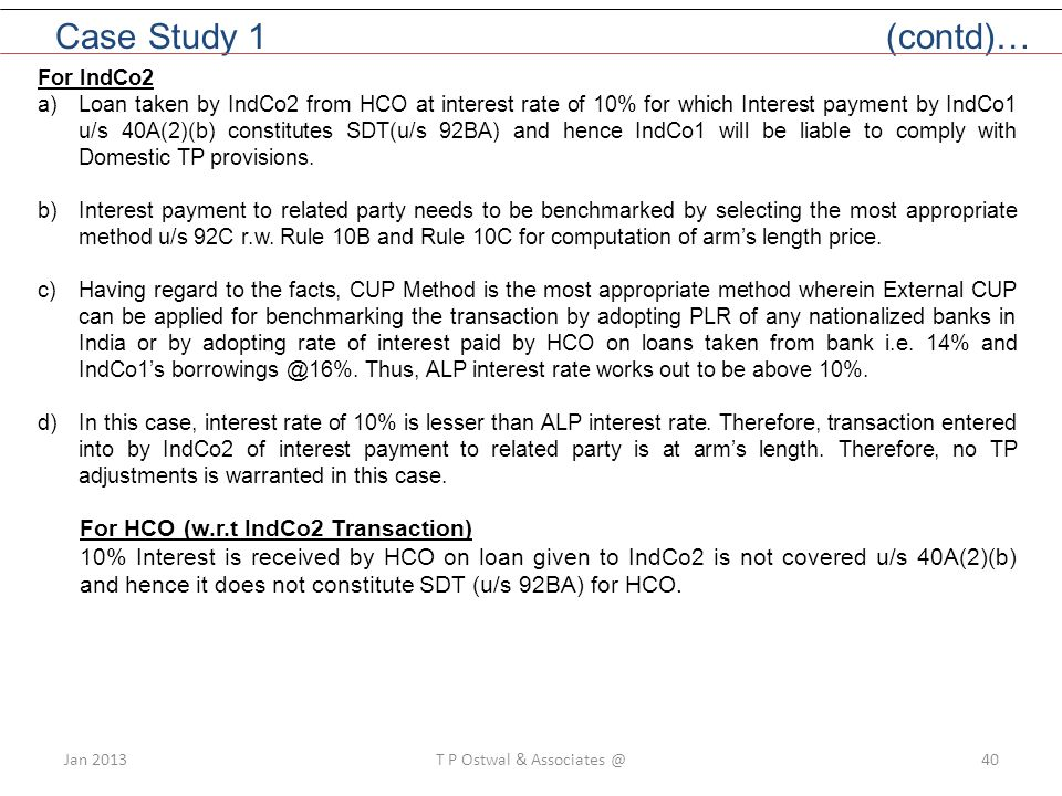 Jan 2013T P Ostwal & Associates @40 Case Study 1 (contd)… For IndCo2 a)Loan taken by IndCo2 from HCO at interest rate of 10% for which Interest payment by IndCo1 u/s 40A(2)(b) constitutes SDT(u/s 92BA) and hence IndCo1 will be liable to comply with Domestic TP provisions.