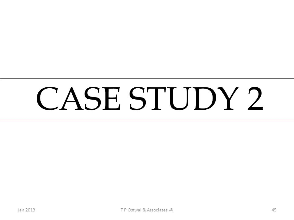CASE STUDY 2 Jan 2013T P Ostwal & Associates @45