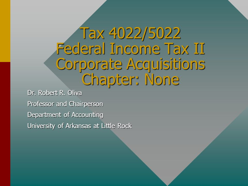 Tax 4022/5022 Federal Income Tax II Corporate Acquisitions Chapter: None Dr. Robert R. Oliva Professor and Chairperson Department of Accounting Univer