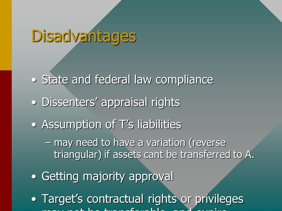Disadvantages State and federal law complianceState and federal law compliance Dissenters' appraisal rightsDissenters' appraisal rights Assumption of T's liabilitiesAssumption of T's liabilities –may need to have a variation (reverse triangular) if assets cant be transferred to A.