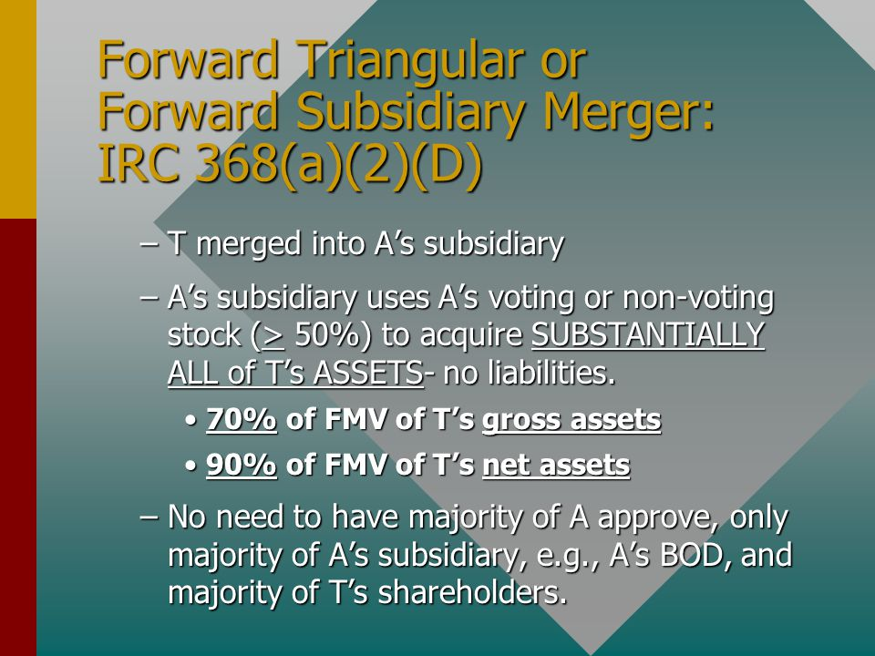 Forward Triangular or Forward Subsidiary Merger: IRC 368(a)(2)(D) –T merged into A's subsidiary –A's subsidiary uses A's voting or non-voting stock (>