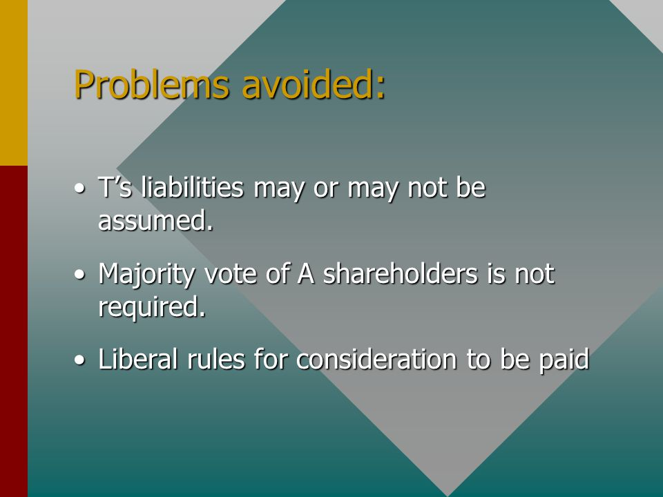 Problems avoided: T's liabilities may or may not be assumed.T's liabilities may or may not be assumed. Majority vote of A shareholders is not required