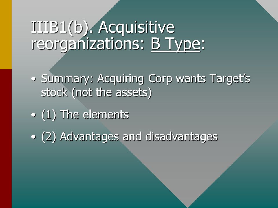 IIIB1(b). Acquisitive reorganizations: B Type: Summary: Acquiring Corp wants Target's stock (not the assets)Summary: Acquiring Corp wants Target's sto