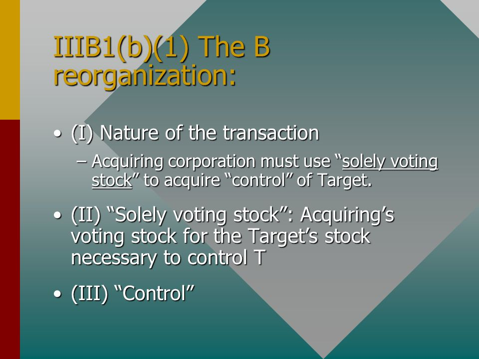 "IIIB1(b)(1) The B reorganization: (I) Nature of the transaction(I) Nature of the transaction –Acquiring corporation must use ""solely voting stock"" to"