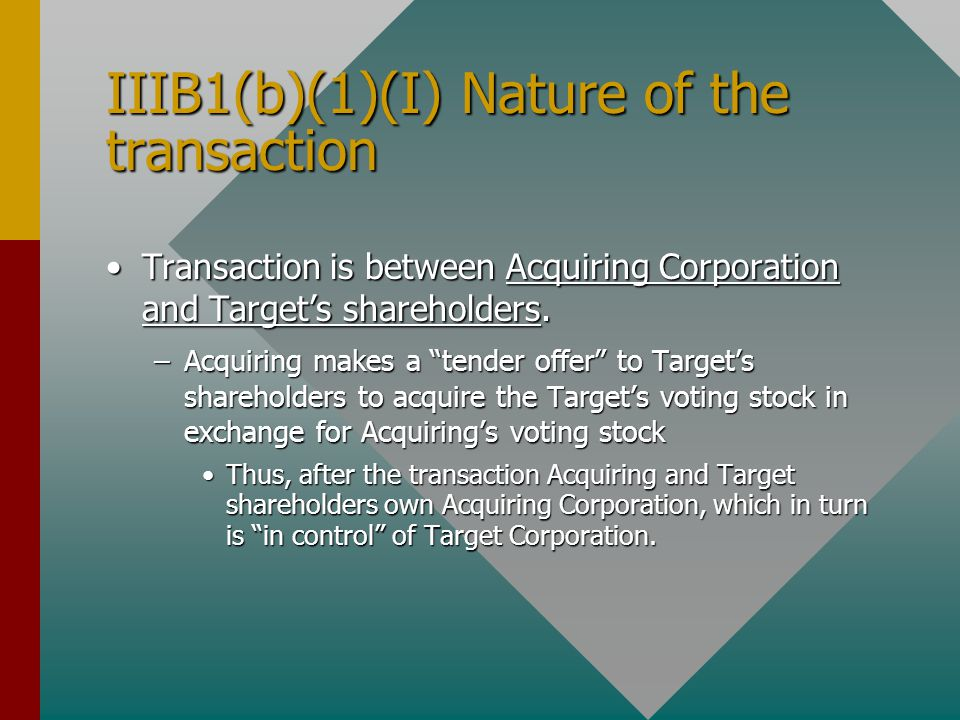 IIIB1(b)(1)(I) Nature of the transaction Transaction is between Acquiring Corporation and Target's shareholders.Transaction is between Acquiring Corporation and Target's shareholders.