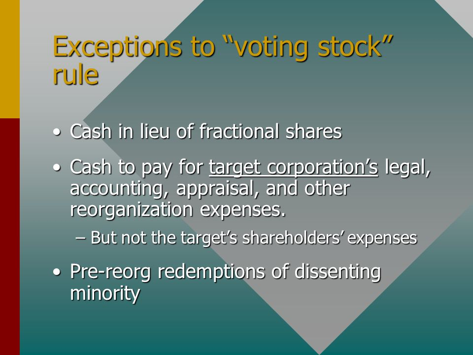 Exceptions to voting stock rule Cash in lieu of fractional sharesCash in lieu of fractional shares Cash to pay for target corporation's legal, accounting, appraisal, and other reorganization expenses.Cash to pay for target corporation's legal, accounting, appraisal, and other reorganization expenses.