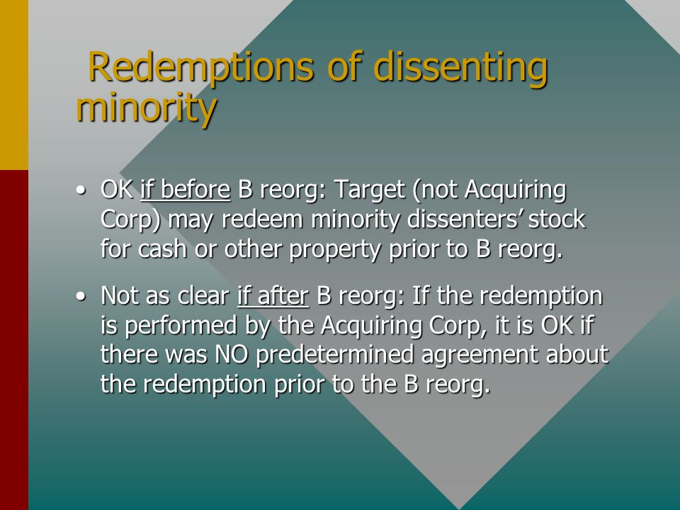 Redemptions of dissenting minority Redemptions of dissenting minority OK if before B reorg: Target (not Acquiring Corp) may redeem minority dissenters' stock for cash or other property prior to B reorg.OK if before B reorg: Target (not Acquiring Corp) may redeem minority dissenters' stock for cash or other property prior to B reorg.
