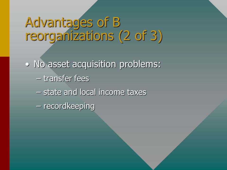 Advantages of B reorganizations (2 of 3) No asset acquisition problems:No asset acquisition problems: –transfer fees –state and local income taxes –re