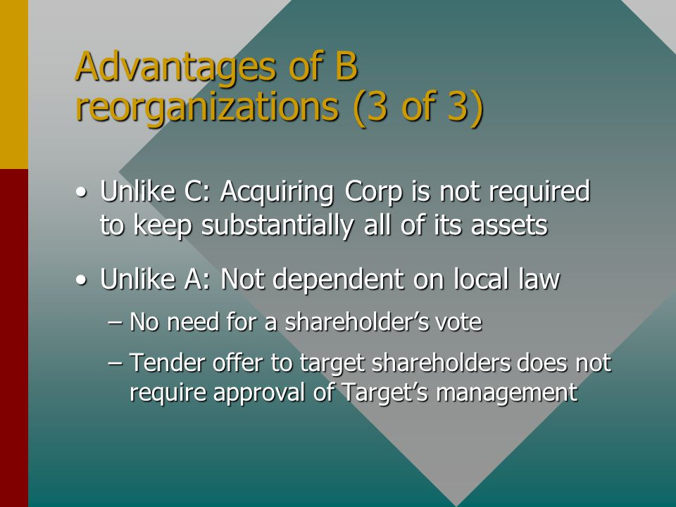 Advantages of B reorganizations (3 of 3) Unlike C: Acquiring Corp is not required to keep substantially all of its assetsUnlike C: Acquiring Corp is not required to keep substantially all of its assets Unlike A: Not dependent on local lawUnlike A: Not dependent on local law –No need for a shareholder's vote –Tender offer to target shareholders does not require approval of Target's management