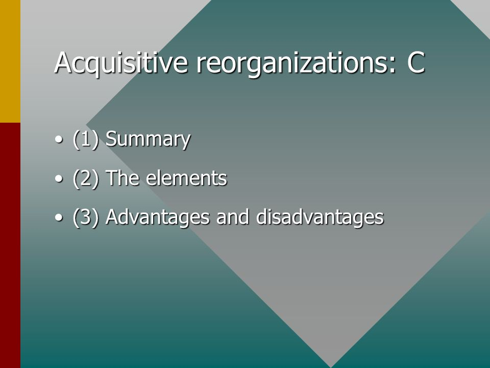 Acquisitive reorganizations: C (1) Summary(1) Summary (2) The elements(2) The elements (3) Advantages and disadvantages(3) Advantages and disadvantage