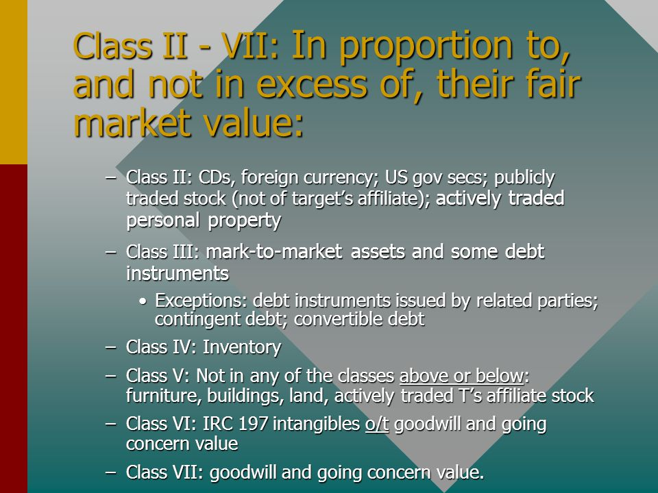 Class II - VII: In proportion to, and not in excess of, their fair market value: –Class II: CDs, foreign currency; US gov secs; publicly traded stock (not of target's affiliate); actively traded personal property –Class III: mark-to-market assets and some debt instruments Exceptions: debt instruments issued by related parties; contingent debt; convertible debtExceptions: debt instruments issued by related parties; contingent debt; convertible debt –Class IV: Inventory –Class V: Not in any of the classes above or below: furniture, buildings, land, actively traded T's affiliate stock –Class VI: IRC 197 intangibles o/t goodwill and going concern value –Class VII: goodwill and going concern value.