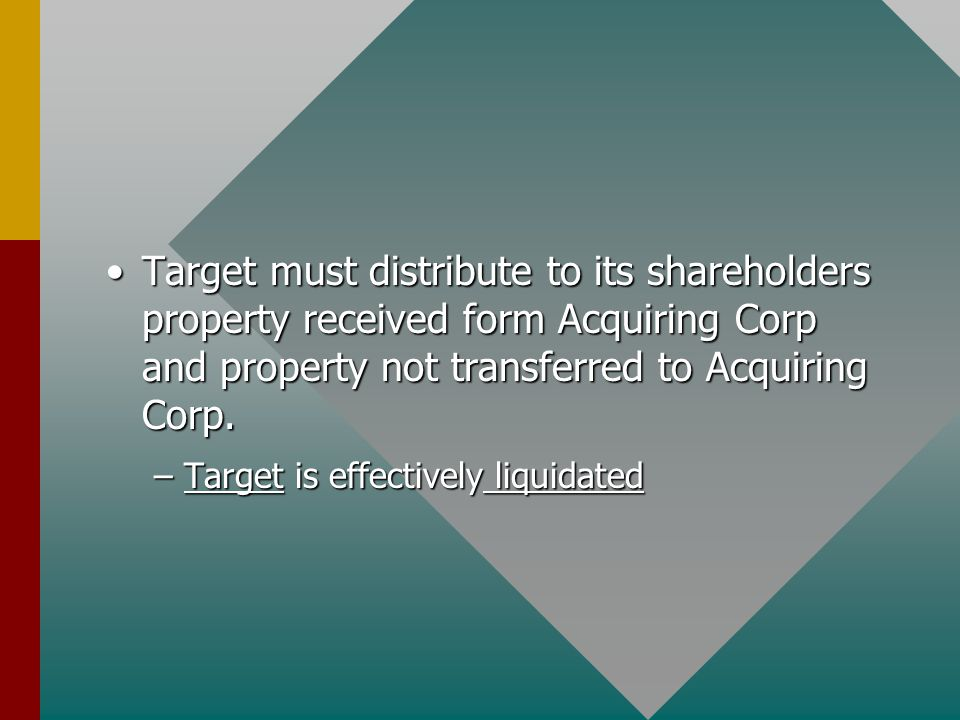 Target must distribute to its shareholders property received form Acquiring Corp and property not transferred to Acquiring Corp.Target must distribute to its shareholders property received form Acquiring Corp and property not transferred to Acquiring Corp.