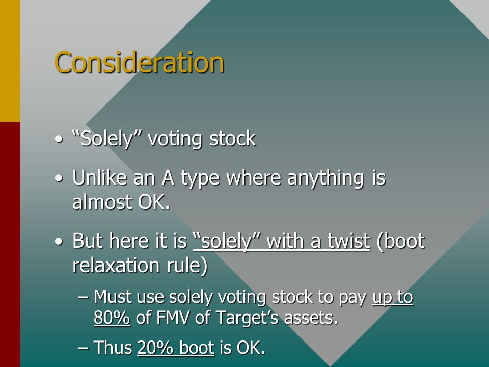 Consideration Solely voting stock Solely voting stock Unlike an A type where anything is almost OK.Unlike an A type where anything is almost OK.