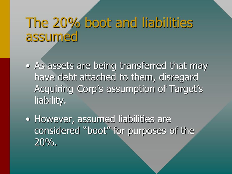 The 20% boot and liabilities assumed As assets are being transferred that may have debt attached to them, disregard Acquiring Corp's assumption of Target's liability.As assets are being transferred that may have debt attached to them, disregard Acquiring Corp's assumption of Target's liability.
