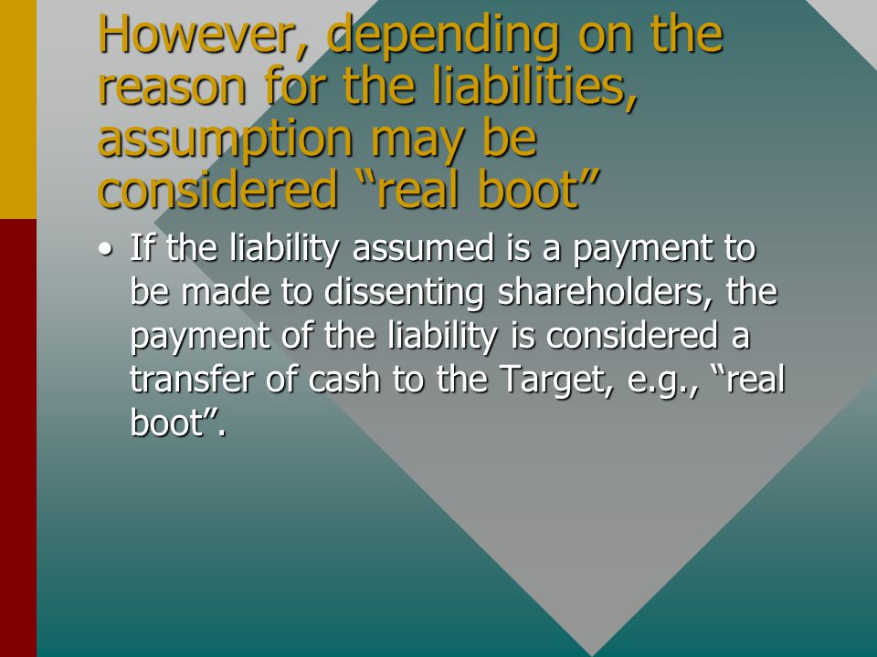 However, depending on the reason for the liabilities, assumption may be considered real boot If the liability assumed is a payment to be made to dissenting shareholders, the payment of the liability is considered a transfer of cash to the Target, e.g., real boot .If the liability assumed is a payment to be made to dissenting shareholders, the payment of the liability is considered a transfer of cash to the Target, e.g., real boot .