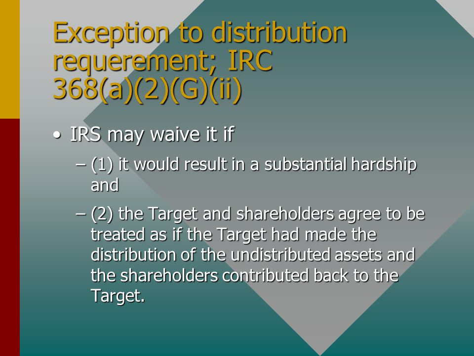 Exception to distribution requerement; IRC 368(a)(2)(G)(ii) IRS may waive it ifIRS may waive it if –(1) it would result in a substantial hardship and