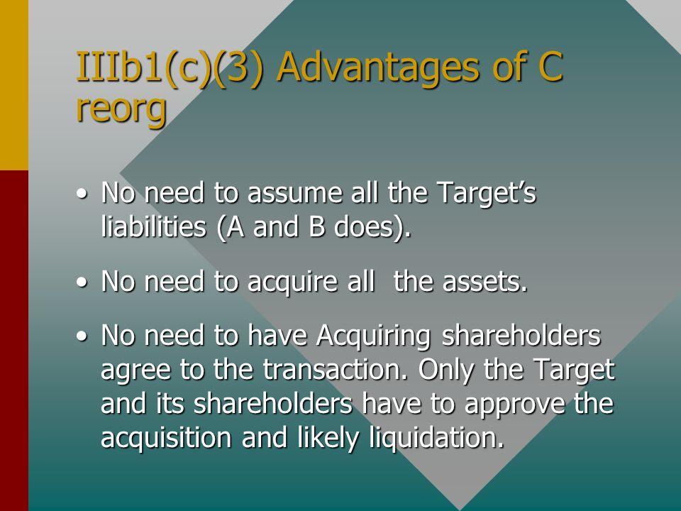 IIIb1(c)(3) Advantages of C reorg No need to assume all the Target's liabilities (A and B does).No need to assume all the Target's liabilities (A and