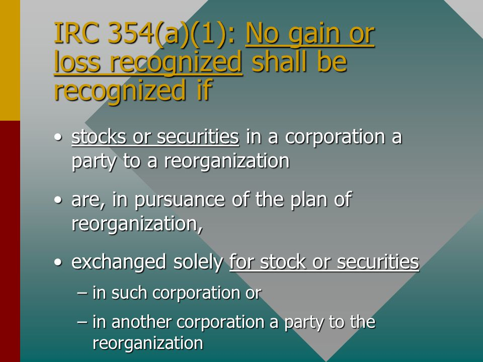 IRC 354(a)(1): No gain or loss recognized shall be recognized if stocks or securities in a corporation a party to a reorganizationstocks or securities in a corporation a party to a reorganization are, in pursuance of the plan of reorganization,are, in pursuance of the plan of reorganization, exchanged solely for stock or securitiesexchanged solely for stock or securities –in such corporation or –in another corporation a party to the reorganization