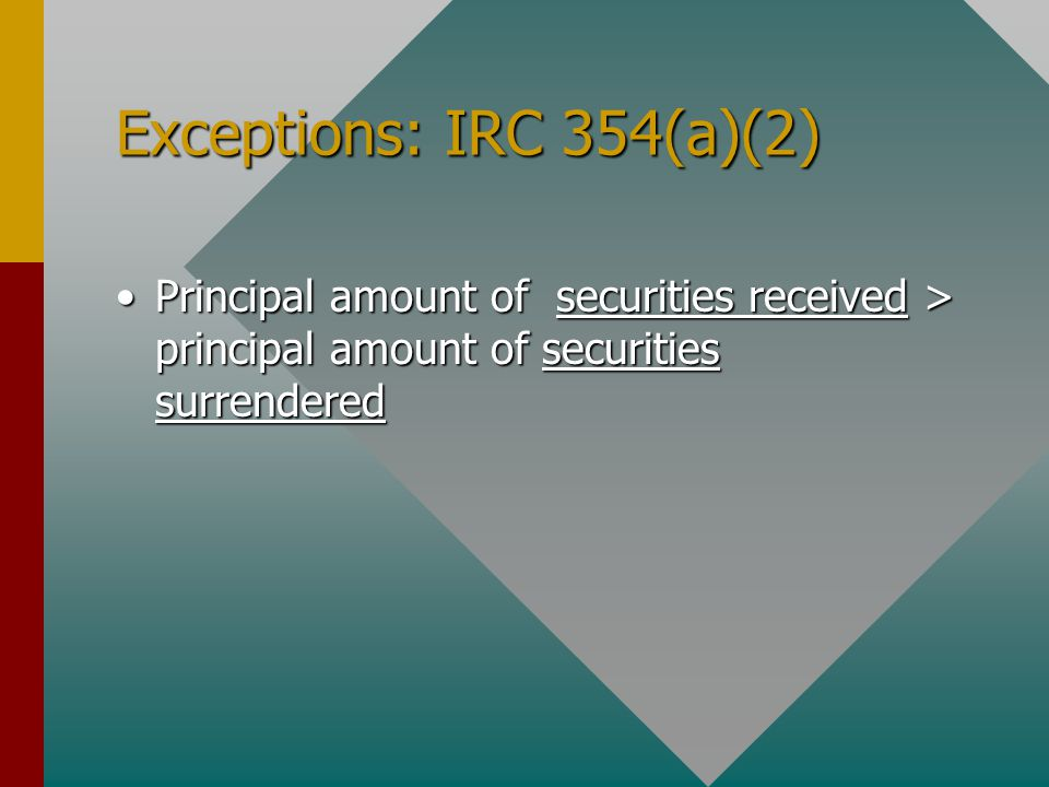 Exceptions: IRC 354(a)(2) Principal amount of securities received > principal amount of securities surrenderedPrincipal amount of securities received