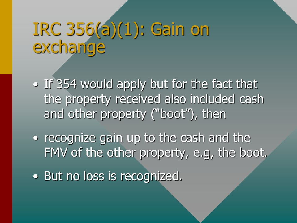 IRC 356(a)(1): Gain on exchange If 354 would apply but for the fact that the property received also included cash and other property ( boot ), thenIf 354 would apply but for the fact that the property received also included cash and other property ( boot ), then recognize gain up to the cash and the FMV of the other property, e.g, the boot.recognize gain up to the cash and the FMV of the other property, e.g, the boot.