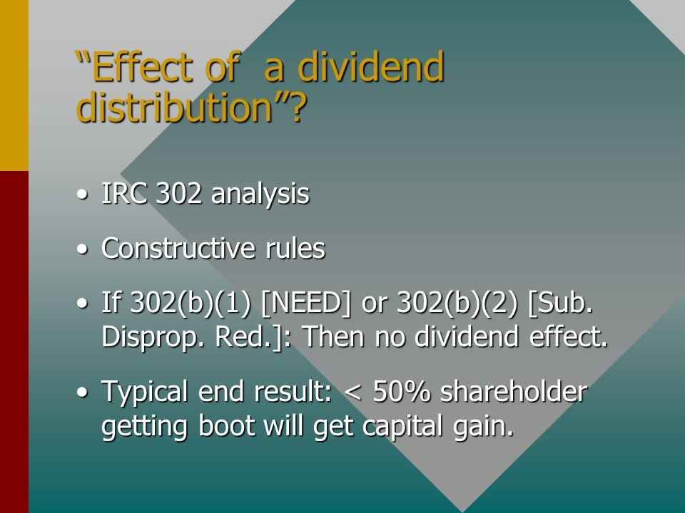 """Effect of a dividend distribution""? IRC 302 analysisIRC 302 analysis Constructive rulesConstructive rules If 302(b)(1) [NEED] or 302(b)(2) [Sub. Disp"