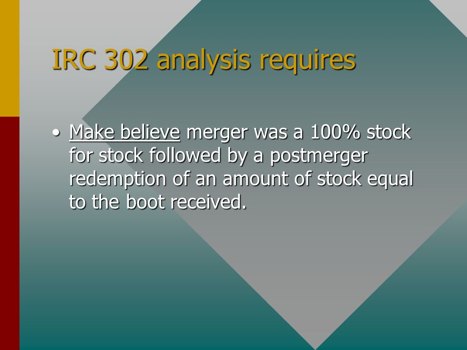 IRC 302 analysis requires Make believe merger was a 100% stock for stock followed by a postmerger redemption of an amount of stock equal to the boot received.Make believe merger was a 100% stock for stock followed by a postmerger redemption of an amount of stock equal to the boot received.