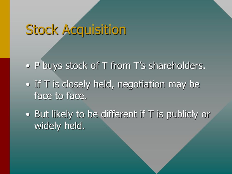 Stock Acquisition P buys stock of T from T's shareholders.P buys stock of T from T's shareholders. If T is closely held, negotiation may be face to fa