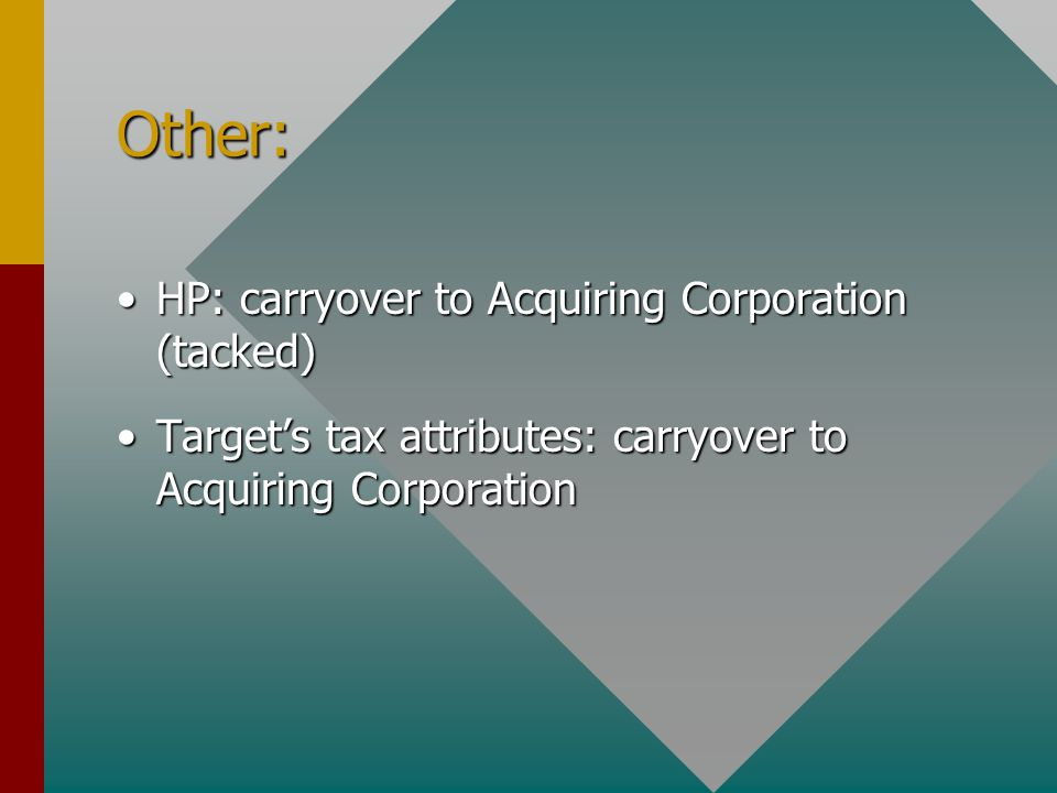 Other: HP: carryover to Acquiring Corporation (tacked)HP: carryover to Acquiring Corporation (tacked) Target's tax attributes: carryover to Acquiring CorporationTarget's tax attributes: carryover to Acquiring Corporation