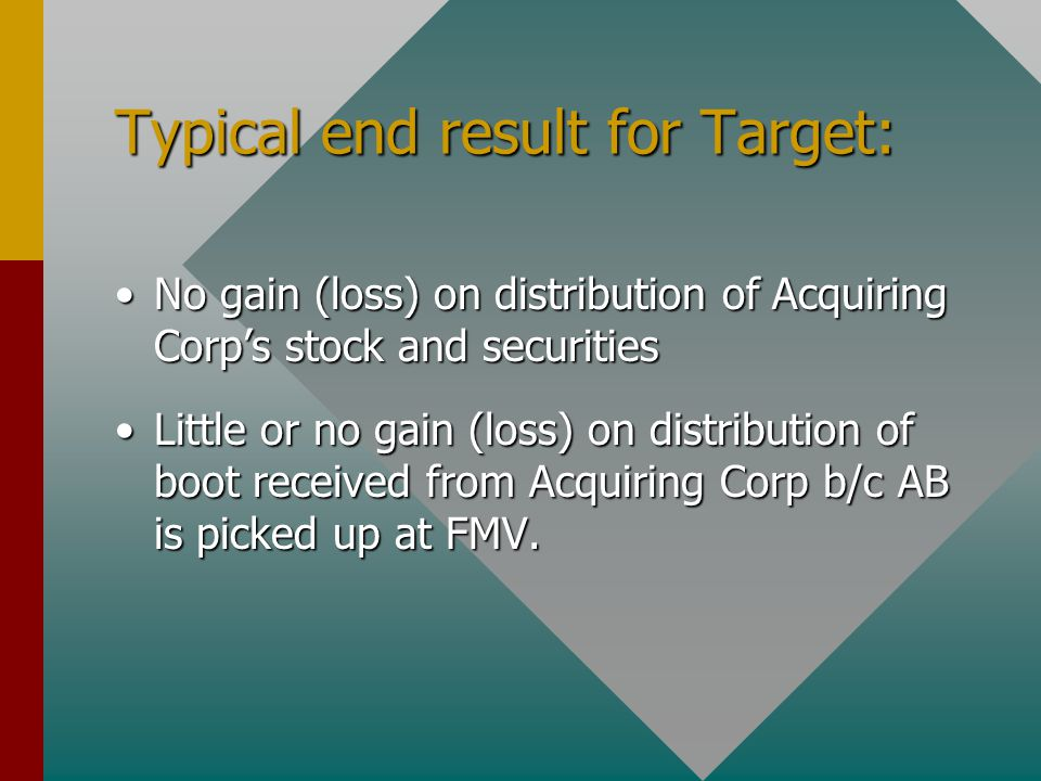 Typical end result for Target: No gain (loss) on distribution of Acquiring Corp's stock and securitiesNo gain (loss) on distribution of Acquiring Corp's stock and securities Little or no gain (loss) on distribution of boot received from Acquiring Corp b/c AB is picked up at FMV.Little or no gain (loss) on distribution of boot received from Acquiring Corp b/c AB is picked up at FMV.