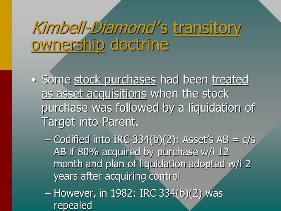 Kimbell-Diamond''s transitory ownership doctrine Some stock purchases had been treated as asset acquisitions when the stock purchase was followed by a liquidation of Target into Parent.Some stock purchases had been treated as asset acquisitions when the stock purchase was followed by a liquidation of Target into Parent.
