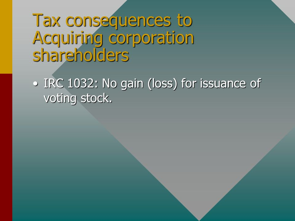 Tax consequences to Acquiring corporation shareholders IRC 1032: No gain (loss) for issuance of voting stock.IRC 1032: No gain (loss) for issuance of