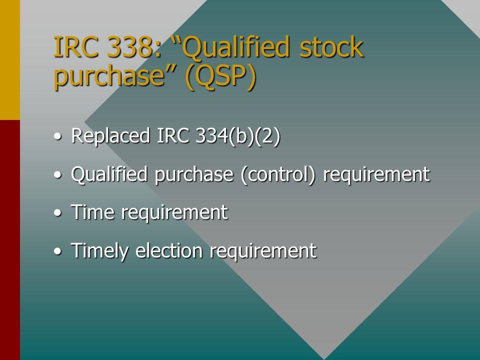 IRC 338: Qualified stock purchase (QSP) Replaced IRC 334(b)(2)Replaced IRC 334(b)(2) Qualified purchase (control) requirementQualified purchase (control) requirement Time requirementTime requirement Timely election requirementTimely election requirement