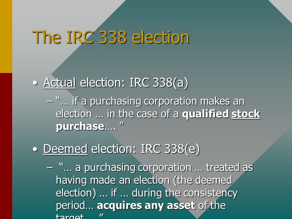 "The IRC 338 election Actual election: IRC 338(a)Actual election: IRC 338(a) –""… if a purchasing corporation makes an election … in the case of a quali"