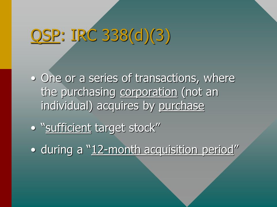 QSP: IRC 338(d)(3) One or a series of transactions, where the purchasing corporation (not an individual) acquires by purchaseOne or a series of transactions, where the purchasing corporation (not an individual) acquires by purchase sufficient target stock sufficient target stock during a 12-month acquisition period during a 12-month acquisition period