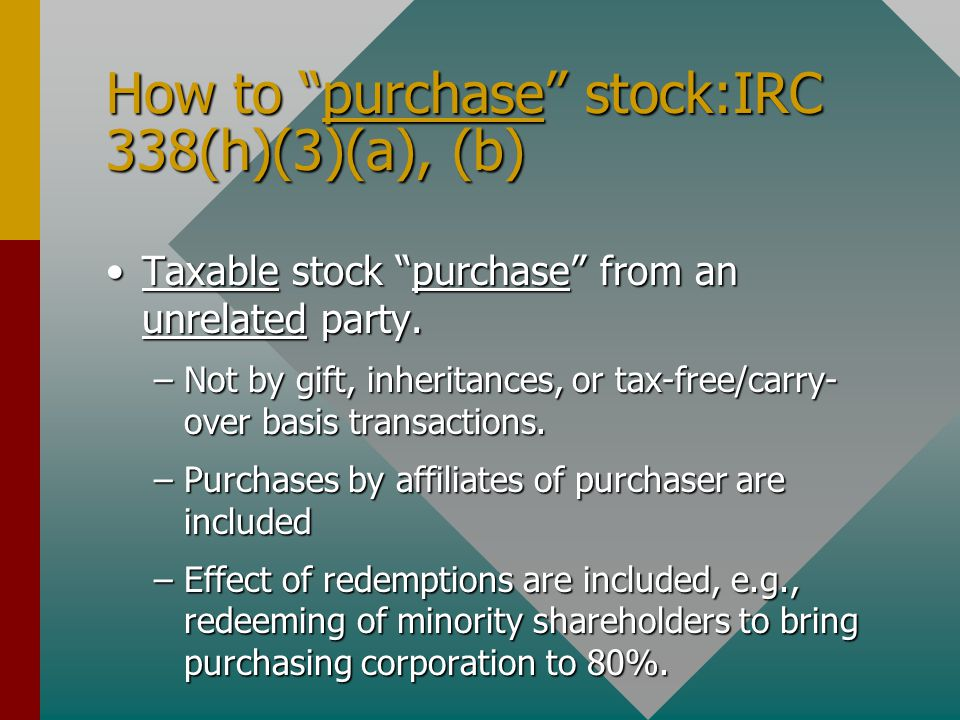 "How to ""purchase"" stock:IRC 338(h)(3)(a), (b) Taxable stock ""purchase"" from an unrelated party.Taxable stock ""purchase"" from an unrelated party. –Not"