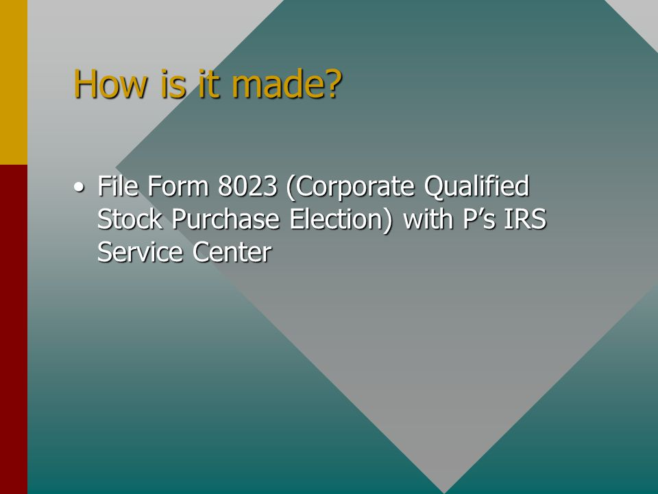 How is it made? File Form 8023 (Corporate Qualified Stock Purchase Election) with P's IRS Service CenterFile Form 8023 (Corporate Qualified Stock Purc