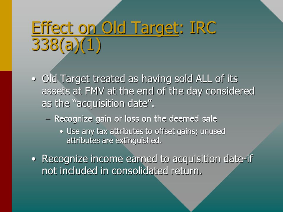 Effect on Old Target: IRC 338(a)(1) Old Target treated as having sold ALL of its assets at FMV at the end of the day considered as the acquisition date .Old Target treated as having sold ALL of its assets at FMV at the end of the day considered as the acquisition date .