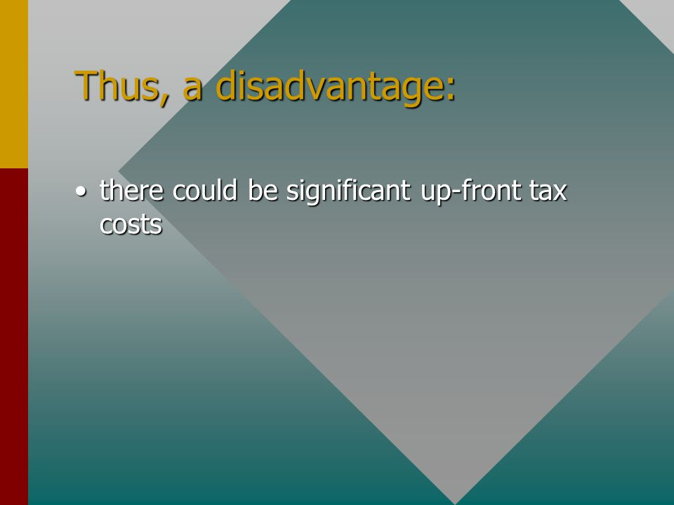 Thus, a disadvantage: there could be significant up-front tax coststhere could be significant up-front tax costs