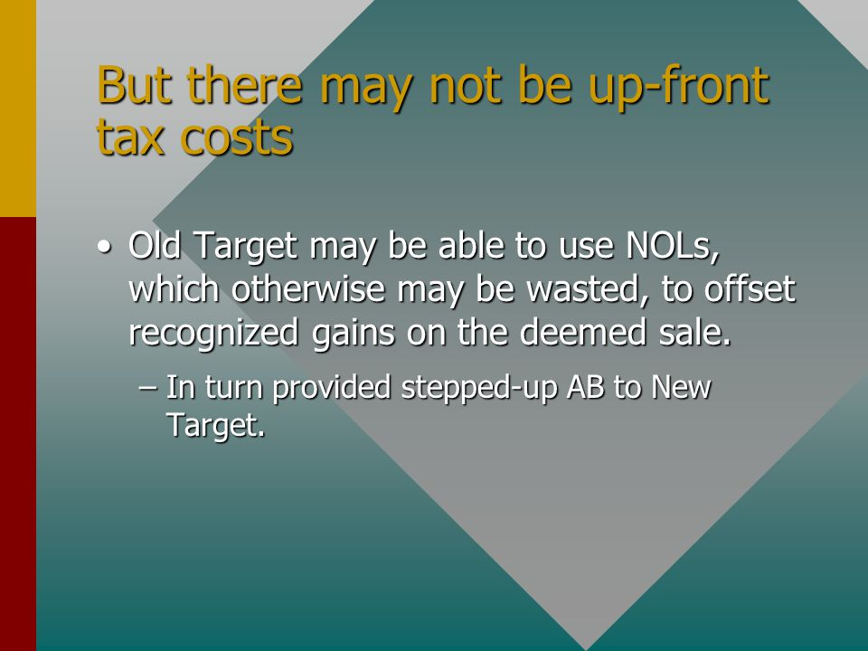 But there may not be up-front tax costs Old Target may be able to use NOLs, which otherwise may be wasted, to offset recognized gains on the deemed sa