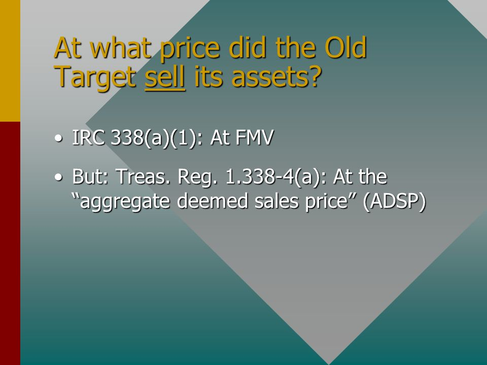 "At what price did the Old Target sell its assets? IRC 338(a)(1): At FMVIRC 338(a)(1): At FMV But: Treas. Reg. 1.338-4(a): At the ""aggregate deemed sal"