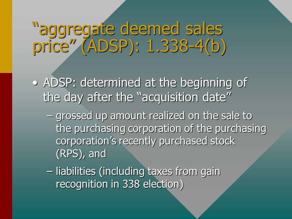 aggregate deemed sales price (ADSP): 1.338-4(b) ADSP: determined at the beginning of the day after the acquisition date ADSP: determined at the beginning of the day after the acquisition date –grossed up amount realized on the sale to the purchasing corporation of the purchasing corporation's recently purchased stock (RPS), and –liabilities (including taxes from gain recognition in 338 election)