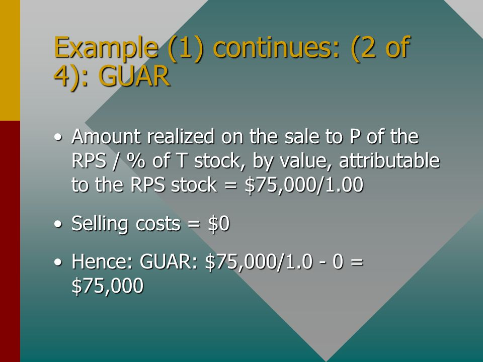 Example (1) continues: (2 of 4): GUAR Amount realized on the sale to P of the RPS / % of T stock, by value, attributable to the RPS stock = $75,000/1.