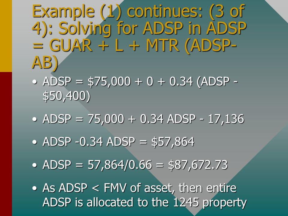 Example (1) continues: (3 of 4): Solving for ADSP in ADSP = GUAR + L + MTR (ADSP- AB) ADSP = $75,000 + 0 + 0.34 (ADSP - $50,400)ADSP = $75,000 + 0 + 0.34 (ADSP - $50,400) ADSP = 75,000 + 0.34 ADSP - 17,136ADSP = 75,000 + 0.34 ADSP - 17,136 ADSP -0.34 ADSP = $57,864ADSP -0.34 ADSP = $57,864 ADSP = 57,864/0.66 = $87,672.73ADSP = 57,864/0.66 = $87,672.73 As ADSP < FMV of asset, then entire ADSP is allocated to the 1245 propertyAs ADSP < FMV of asset, then entire ADSP is allocated to the 1245 property