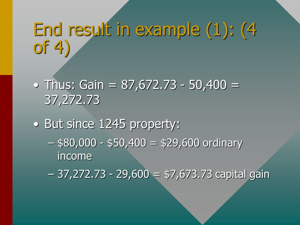 End result in example (1): (4 of 4) Thus: Gain = 87,672.73 - 50,400 = 37,272.73Thus: Gain = 87,672.73 - 50,400 = 37,272.73 But since 1245 property:But since 1245 property: –$80,000 - $50,400 = $29,600 ordinary income –37,272.73 - 29,600 = $7,673.73 capital gain