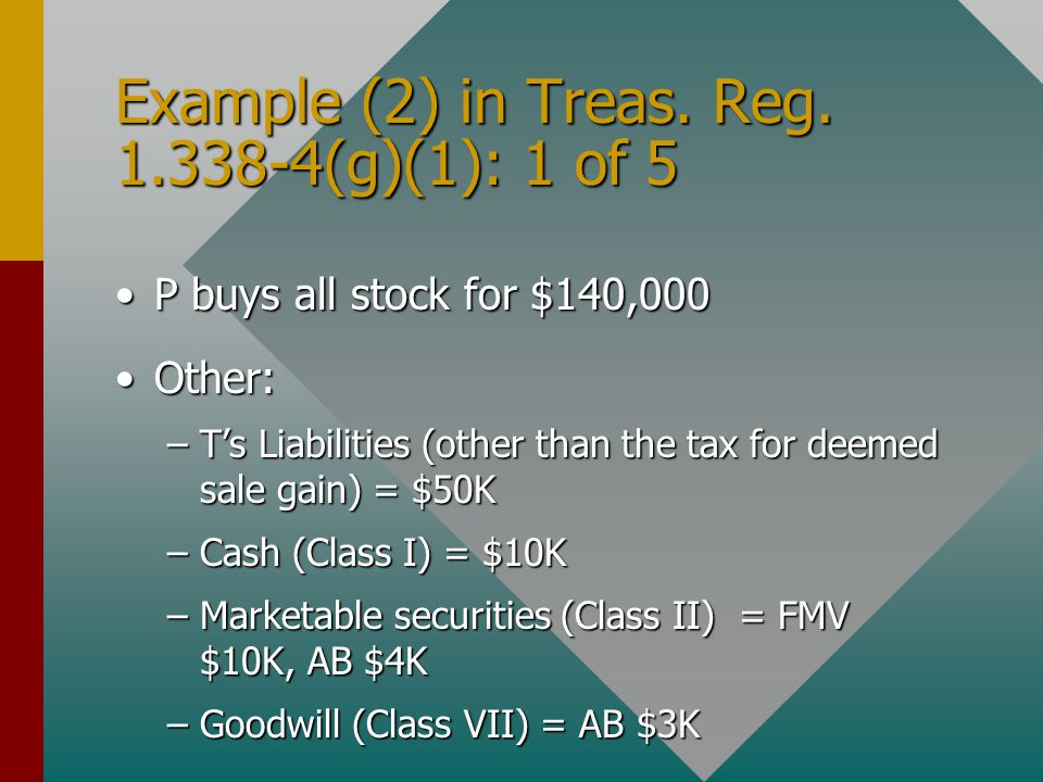 Example (2) in Treas. Reg. 1.338-4(g)(1): 1 of 5 P buys all stock for $140,000P buys all stock for $140,000 Other:Other: –T's Liabilities (other than